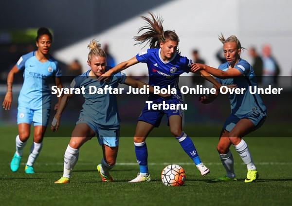 Syarat Daftar Judi Bola Online Over Under Terbaru